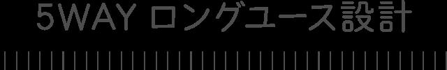 5WAYロングユース設計